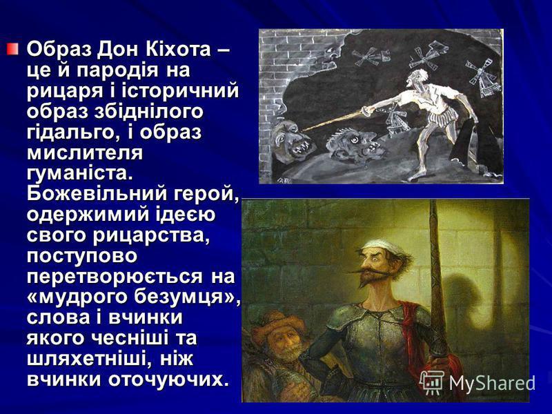 Образ Дон Кіхота – це й пародія на рицаря і історичний образ збіднілого гідальго, і образ мислителя гуманіста. Божевільний герой, одержимий ідеєю свого рицарства, поступово перетворюється на «мудрого безумця», слова і вчинки якого чесніші та шляхетні