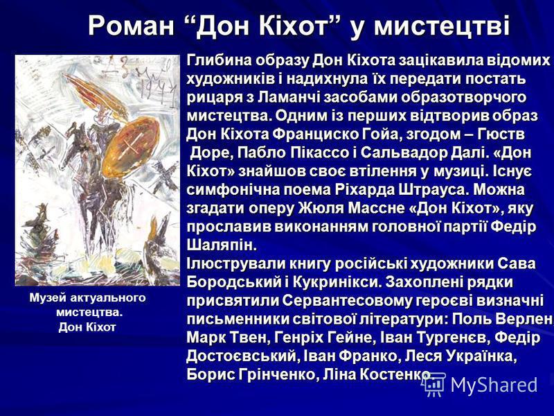 Роман Дон Кіхот у мистецтві Глибина образу Дон Кіхота зацікавила відомих художників і надихнула їх передати постать рицаря з Ламанчі засобами образотворчого мистецтва. Одним із перших відтворив образ Дон Кіхота Франциско Гойа, згодом – Гюств Доре, Па