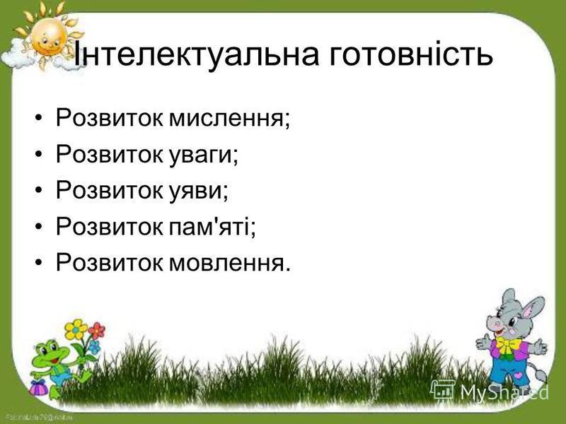 Інтелектуальна готовність Розвиток мислення; Розвиток уваги; Розвиток уяви; Розвиток пам'яті; Розвиток мовлення.
