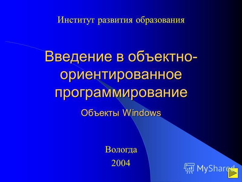 Введение в объектно- ориентированное программирование Объекты Windows Институт развития образования Вологда 2004