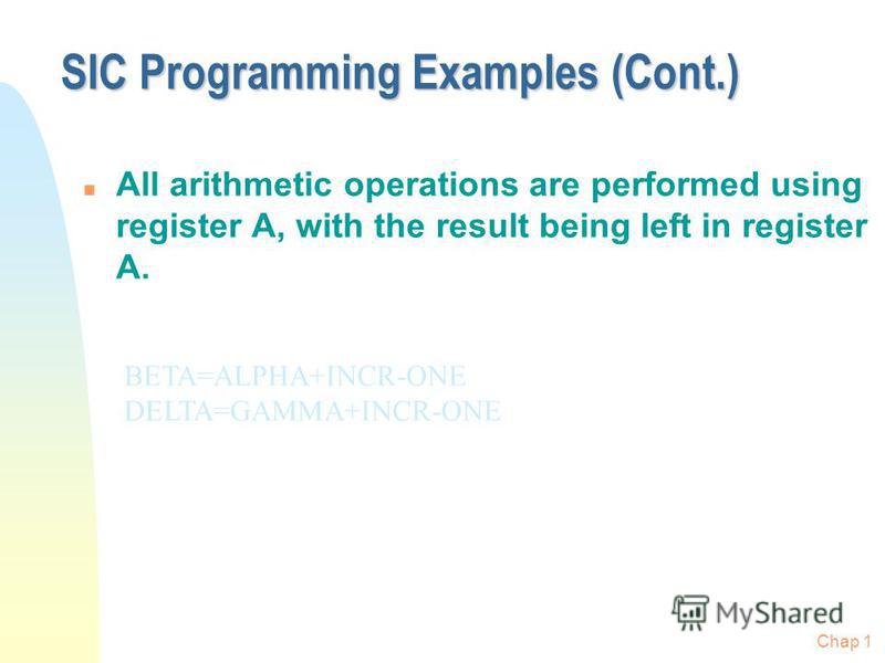 Chap 1 SIC Programming Examples (Cont.) n All arithmetic operations are performed using register A, with the result being left in register A. BETA=ALPHA+INCR-ONE DELTA=GAMMA+INCR-ONE