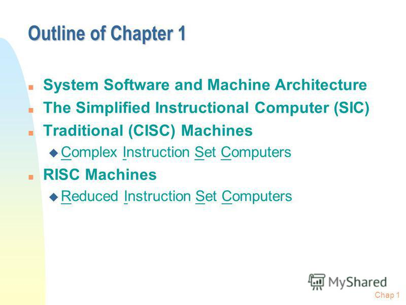 Chap 1 Outline of Chapter 1 n System Software and Machine Architecture n The Simplified Instructional Computer (SIC) n Traditional (CISC) Machines u Complex Instruction Set Computers n RISC Machines u Reduced Instruction Set Computers