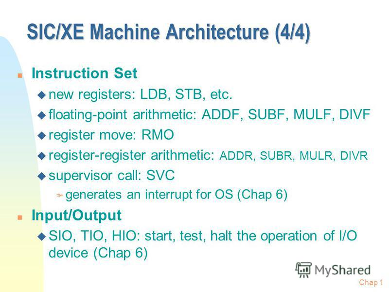 SIC/XE Machine Architecture (4/4) n Instruction Set u new registers: LDB, STB, etc. u floating-point arithmetic: ADDF, SUBF, MULF, DIVF u register move: RMO u register-register arithmetic: ADDR, SUBR, MULR, DIVR u supervisor call: SVC F generates an