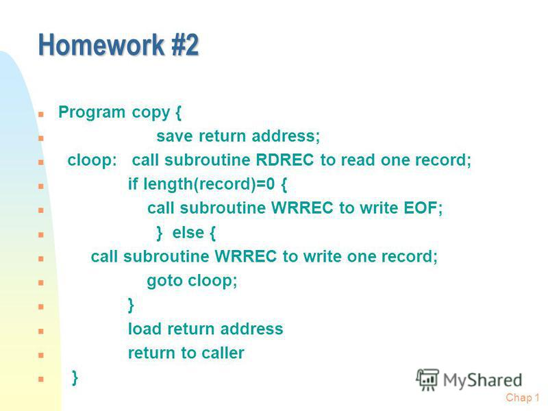 Chap 1 Homework #2 n Program copy { n save return address; n cloop: call subroutine RDREC to read one record; n if length(record)=0 { n call subroutine WRREC to write EOF; n } else { n call subroutine WRREC to write one record; n goto cloop; n } n lo