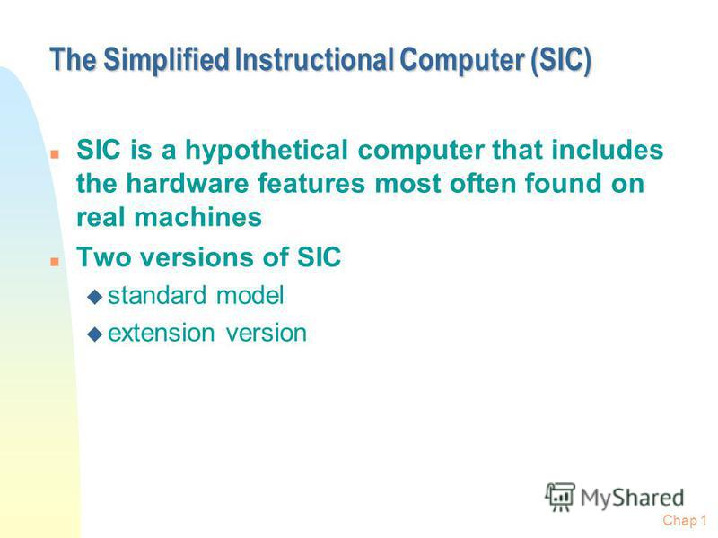 Chap 1 The Simplified Instructional Computer (SIC) n SIC is a hypothetical computer that includes the hardware features most often found on real machines n Two versions of SIC u standard model u extension version