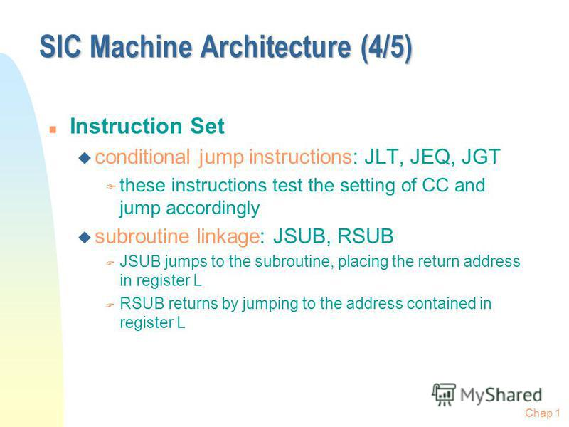 Chap 1 SIC Machine Architecture (4/5) n Instruction Set u conditional jump instructions: JLT, JEQ, JGT F these instructions test the setting of CC and jump accordingly u subroutine linkage: JSUB, RSUB F JSUB jumps to the subroutine, placing the retur
