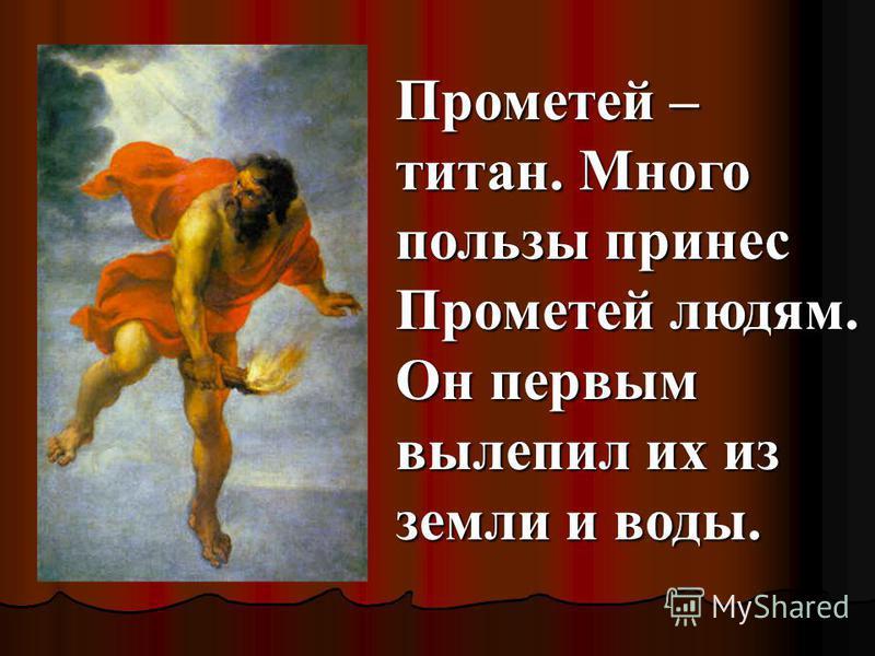 Прометей – титан. Много пользы принес Прометей людям. Он первым вылепил их из земли и воды.