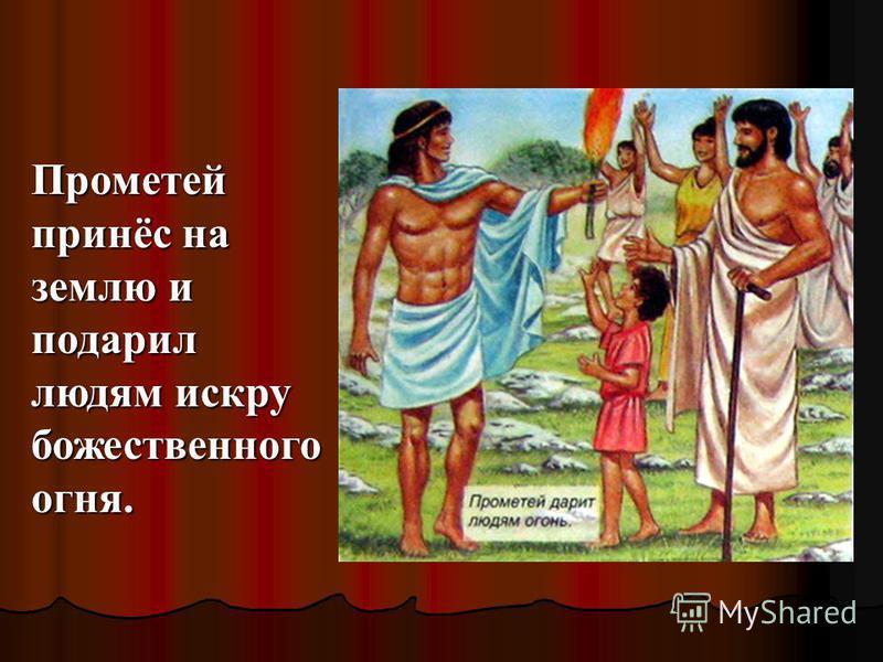 Прометей принёс на землю и подарил людям искру божественного огня.