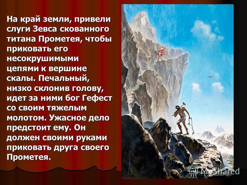 На край земли, привели слуги Зевса скованного титана Прометея, чтобы приковать его несокрушимыми цепями к вершине скалы. Печальный, низко склонив голову, идет за ними бог Гефест со своим тяжелым молотом. Ужасное дело предстоит ему. Он должен своими р