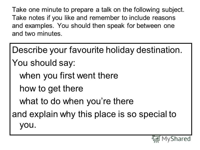 Take one minute to prepare a talk on the following subject. Take notes if you like and remember to include reasons and examples. You should then speak for between one and two minutes. Describe your favourite holiday destination. You should say: when