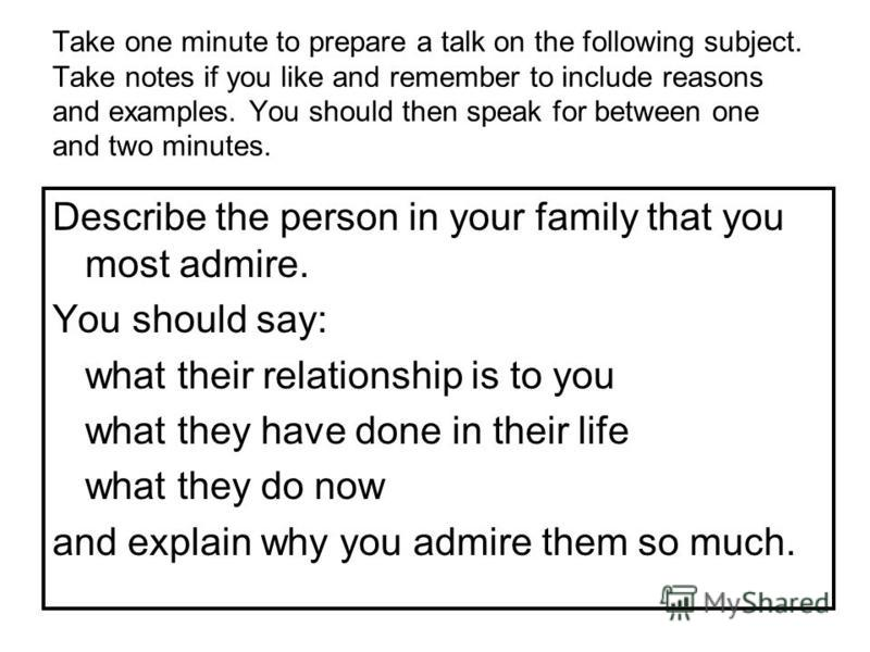 Take one minute to prepare a talk on the following subject. Take notes if you like and remember to include reasons and examples. You should then speak for between one and two minutes. Describe the person in your family that you most admire. You shoul