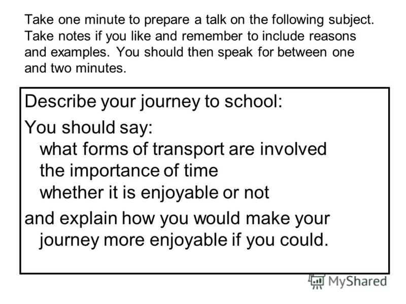 Take one minute to prepare a talk on the following subject. Take notes if you like and remember to include reasons and examples. You should then speak for between one and two minutes. Describe your journey to school: You should say: what forms of tra