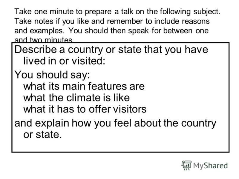 Take one minute to prepare a talk on the following subject. Take notes if you like and remember to include reasons and examples. You should then speak for between one and two minutes. Describe a country or state that you have lived in or visited: You