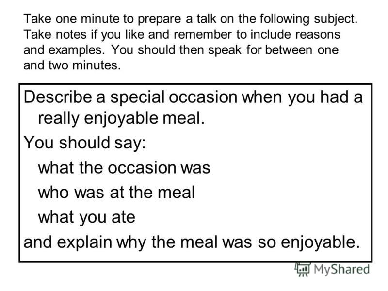 Take one minute to prepare a talk on the following subject. Take notes if you like and remember to include reasons and examples. You should then speak for between one and two minutes. Describe a special occasion when you had a really enjoyable meal.