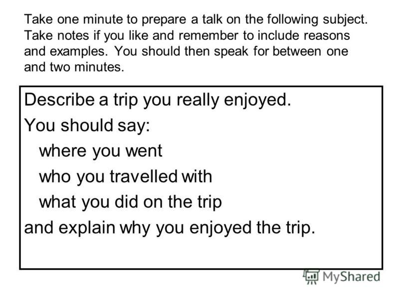 Take one minute to prepare a talk on the following subject. Take notes if you like and remember to include reasons and examples. You should then speak for between one and two minutes. Describe a trip you really enjoyed. You should say: where you went