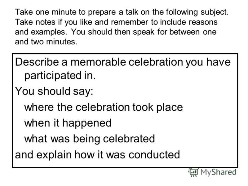 Take one minute to prepare a talk on the following subject. Take notes if you like and remember to include reasons and examples. You should then speak for between one and two minutes. Describe a memorable celebration you have participated in. You sho