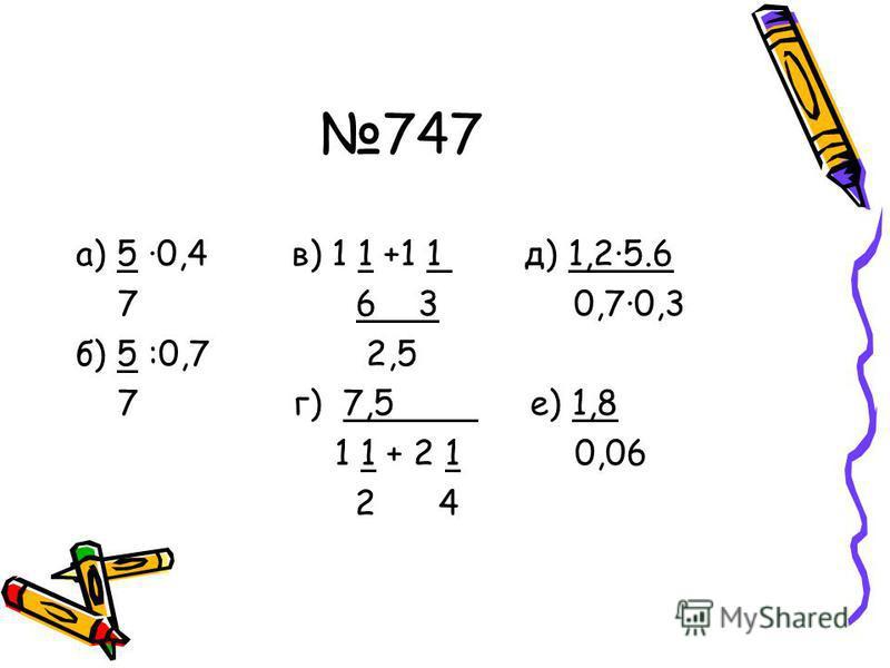 747 а) 5 ·0,4 в) 1 1 +1 1 д) 1,2·5.6 7 6 3 0,7·0,3 б) 5 :0,7 2,5 7 г) 7,5 е) 1,8 1 1 + 2 1 0,06 2 4
