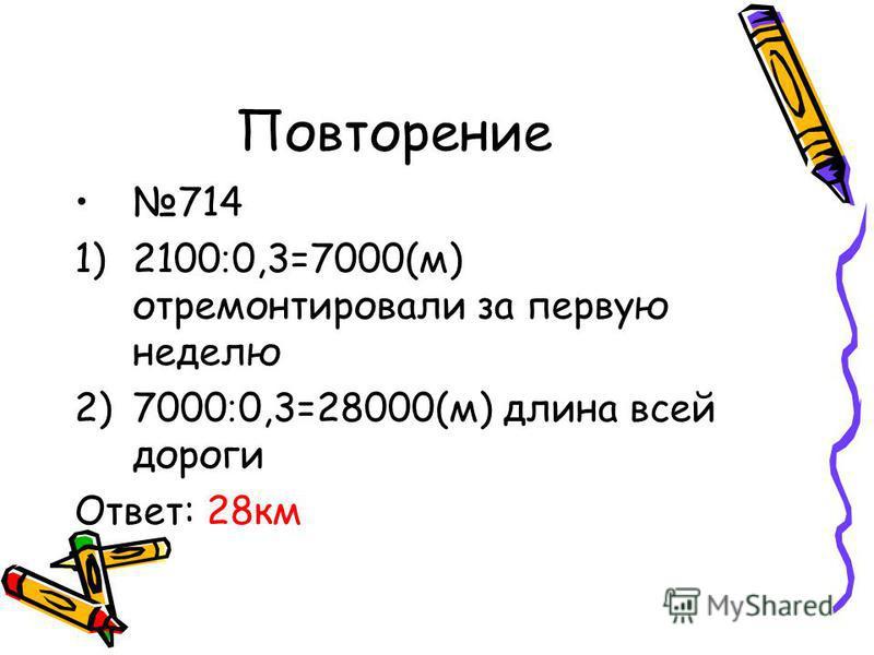 Повторение 714 1)2100 ׃ 0,3=7000(м) отремонтировали за первую неделю 2)7000 ׃ 0,3=28000(м) длина всей дороги Ответ: 28 км