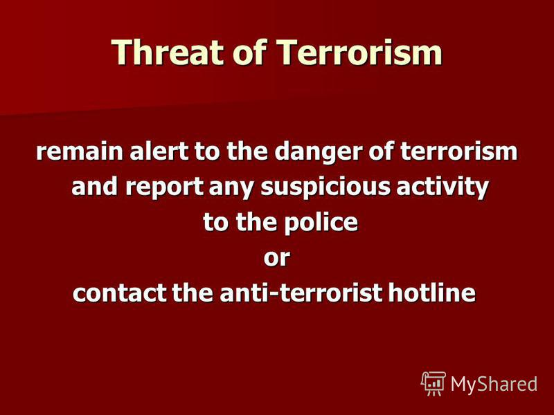Threat of Terrorism remain alert to the danger of terrorism and report any suspicious activity and report any suspicious activity to the police to the policeor contact the anti-terrorist hotline contact the anti-terrorist hotline