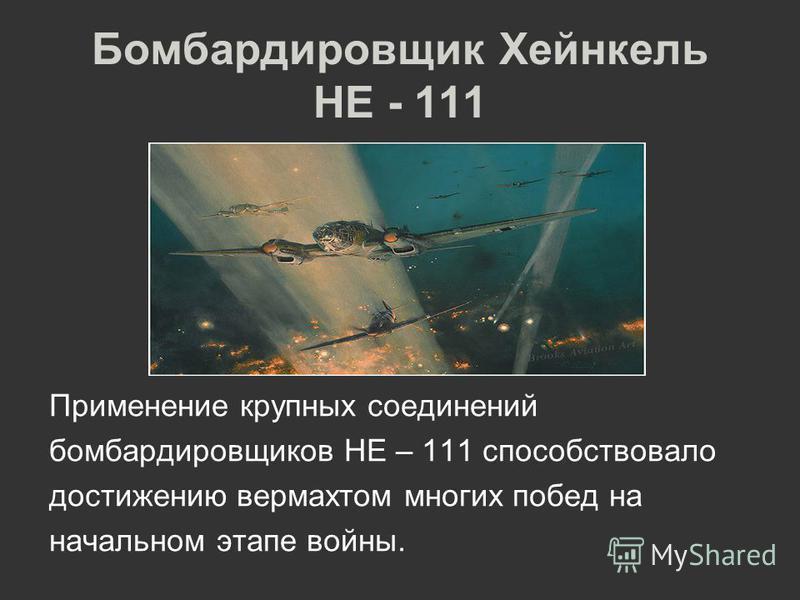 Бомбардировщик Хейнкель HE - 111 Применение крупных соединений бомбардировщиков HE – 111 способствовало достижению вермахтом многих побед на начальном этапе войны.