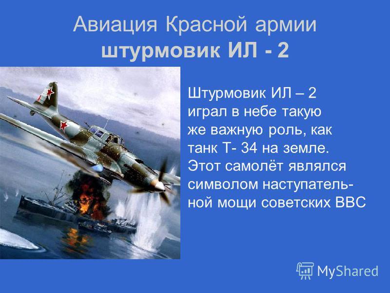 Авиация Красной армии штурмовик ИЛ - 2 Штурмовик ИЛ – 2 играл в небе такую же важную роль, как танк Т- 34 на земле. Этот самолёт являлся символом наступательной мощи советских ВВС