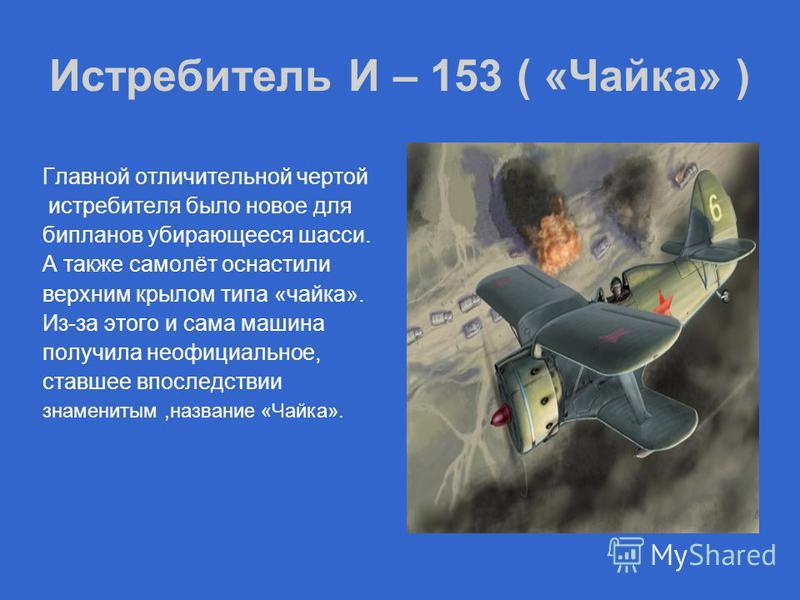 Истребитель И – 153 ( «Чайка» ) Главной отличительной чертой истребителя было новое для бипланов убирающееся шасси. А также самолёт оснастили верхним крылом типа «чайка». Из-за этого и сама машина получила неофициальное, ставшее впоследствии знаменит