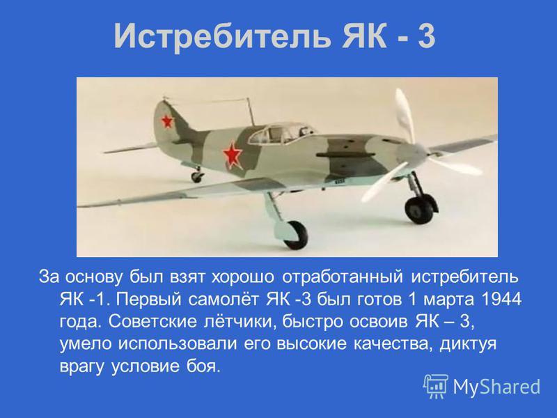 Истребитель ЯК - 3 За основу был взят хорошо отработанный истребитель ЯК -1. Первый самолёт ЯК -3 был готов 1 марта 1944 года. Советские лётчики, быстро освоив ЯК – 3, умело использовали его высокие качества, диктуя врагу условие боя.