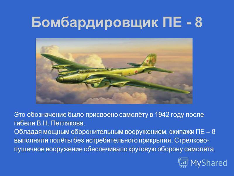 Бомбардировщик ПЕ - 8 Это обозначение было присвоено самолёту в 1942 году после гибели В.Н. Петлякова. Обладая мощным оборонительным вооружением, экипажи ПЕ – 8 выполняли полёты без истребительного прикрытия. Стрелково- пушечное вооружение обеспечива