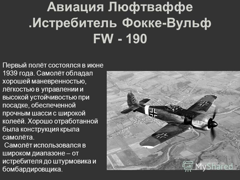 Авиация Люфтваффе.Истребитель Фокке-Вульф FW - 190 Первый полёт состоялся в июне 1939 года. Самолёт обладал хорошей маневренностью, лёгкостью в управлении и высокой устойчивостью при посадке, обеспеченной прочным шасси с широкой колеёй. Хорошо отрабо
