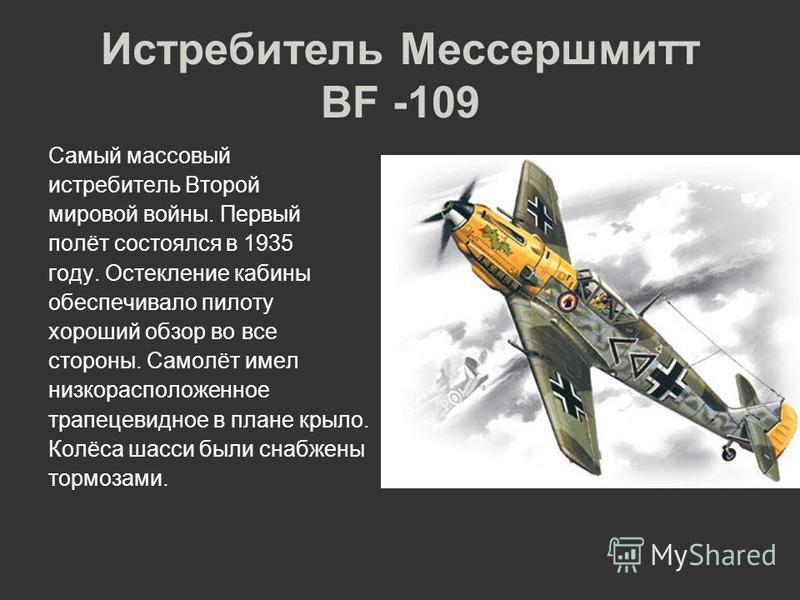 Истребитель Мессершмитт BF -109 Самый массовый истребитель Второй мировой войны. Первый полёт состоялся в 1935 году. Остекление кабины обеспечивало пилоту хороший обзор во все стороны. Самолёт имел низкорасположенное трапецевидное в плане крыло. Колё