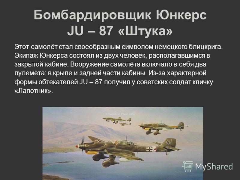 Бомбардировщик Юнкерс JU – 87 «Штука» Этот самолёт стал своеобразным символом немецкого блицкрига. Экипаж Юнкерса состоял из двух человек, располагавшимся в закрытой кабине. Вооружение самолёта включало в себя два пулемёта: в крыле и задней части каб