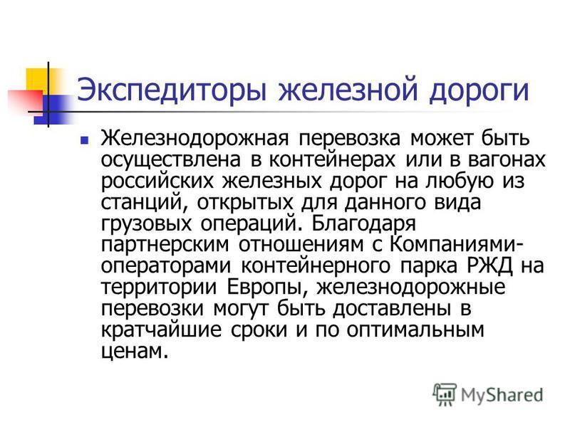 Железнодорожная перевозка может быть осуществлена в контейнерах или в вагонах российских железных дорог на любую из станций, открытых для данного вида грузовых операций. Благодаря партнерским отношениям с Компаниями- операторами контейнерного парка Р