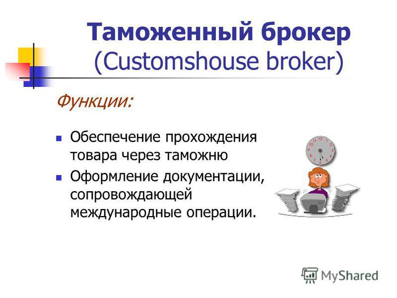 Таможенный брокер (Customshouse broker) Функции: Обеспечение прохождения товара через таможню Оформление документации, сопровождающей международные операции.