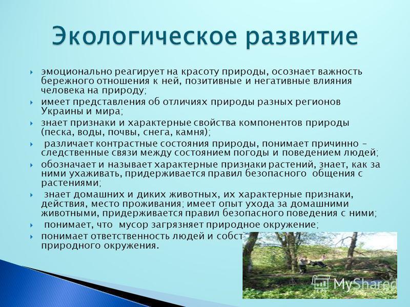 эмоционально реагирует на красоту природы, осознает важность бережного отношения к ней, позитивные и негативные влияния человека на природу; имеет представления об отличиях природы разных регионов Украины и мира; знает признаки и характерные свойства