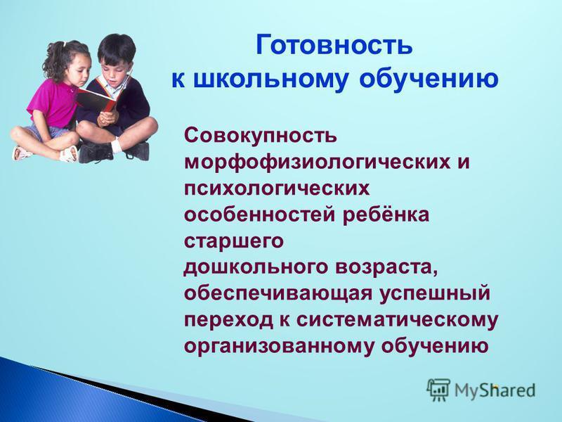 Совокупность морфофизиологических и психологических особенностей ребёнка старшего дошкольного возраста, обеспечивающая успешный переход к систематическому организованному обучению Готовность к школьному обучению