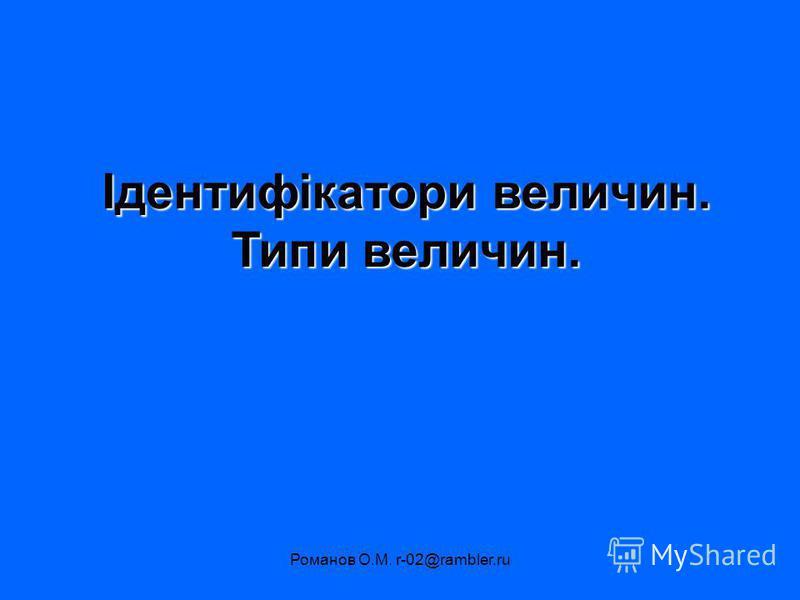 Романов О.М. r-02@rambler.ru Ідентифікатори величин. Типи величин.