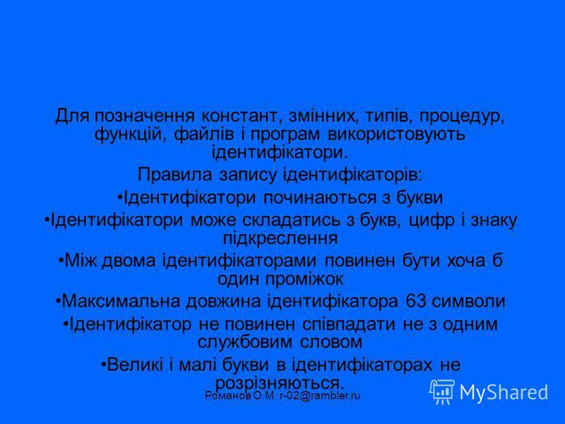 Романов О.М. r-02@rambler.ru Для позначення констант, змінних, типів, процедур, функцій, файлів і програм використовують ідентифікатори. Правила запису ідентифікаторів: Ідентифікатори починаються з букви Ідентифікатори може складатись з букв, цифр і
