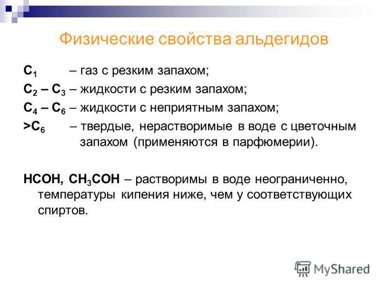 Физические свойства альдегидов С 1 – газ с резким запахом; С 2 – С 3 – жидкости с резким запахом; С 4 – С 6 – жидкости с неприятным запахом; >С 6 – твердые, нерастворимые в воде с цветочным запахом (применяются в парфюмерии). НСОН, СН 3 СОН – раствор