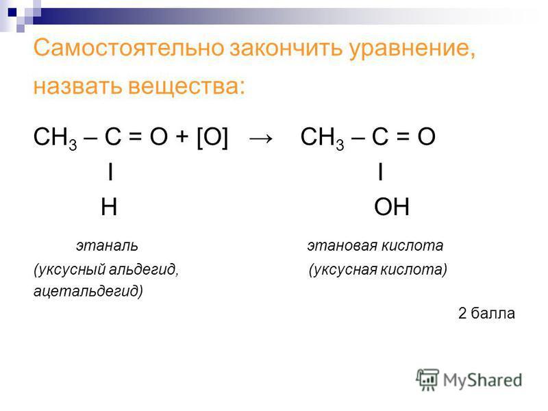 Самостоятельно закончить уравнение, назвать вещества: СН 3 – С = О + [О] СН 3 – С = О Ι Н ОН этанальэтановая кислота (уксусный альдегид, (уксусная кислота) ацетальдегид) 2 балла