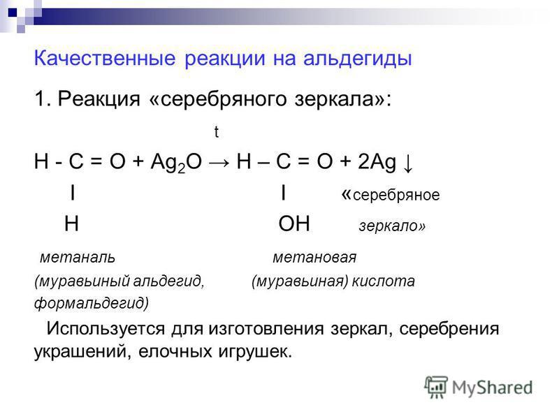 Качественные реакции на альдегиды 1. Реакция «серебряного зеркала»: t Н - С = О + Ag 2 О Н – С = О + 2Ag Ι Ι « серебряное Н ОН зеркало» метаналь метановая (муравьиный альдегид, (муравьиная) кислота формальдегид) Используется для изготовления зеркал,