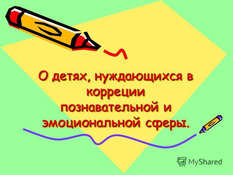 О детях, нуждающихся в коррекции познавательной и эмоциональной сферы. О детях, нуждающихся в коррекции познавательной и эмоциональной сферы.