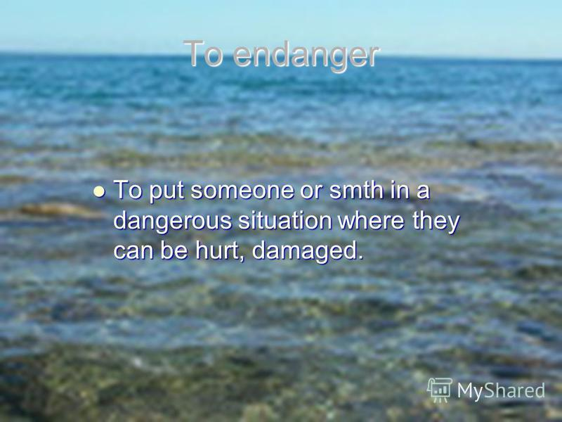 To endanger To put someone or smth in a dangerous situation where they can be hurt, damaged. To put someone or smth in a dangerous situation where they can be hurt, damaged.