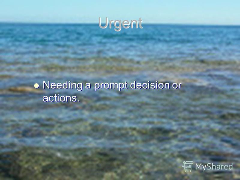 Urgent Needing a prompt decision or actions. Needing a prompt decision or actions.