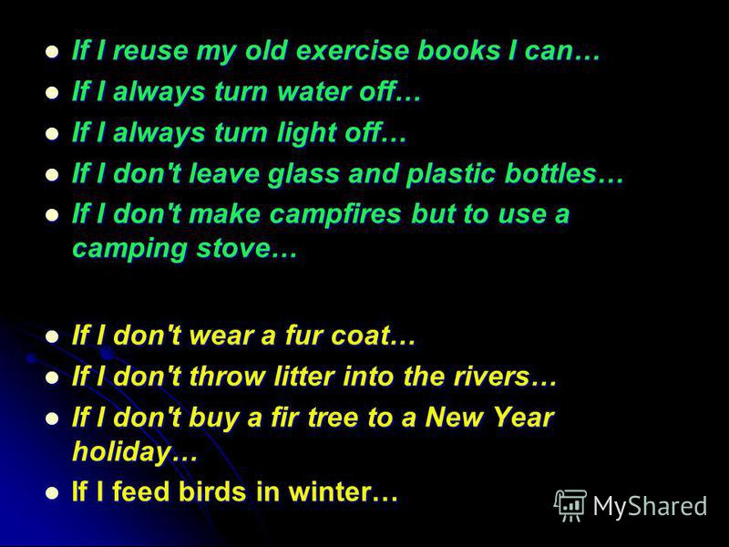 If I reuse my old exercise books I can… If I reuse my old exercise books I can… If I always turn water off… If I always turn water off… If I always turn light off… If I always turn light off… If I don't leave glass and plastic bottles… If I don't lea