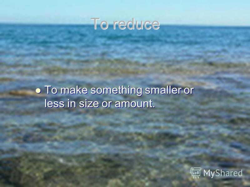To make something smaller or less in size or amount. To make something smaller or less in size or amount. To reduce