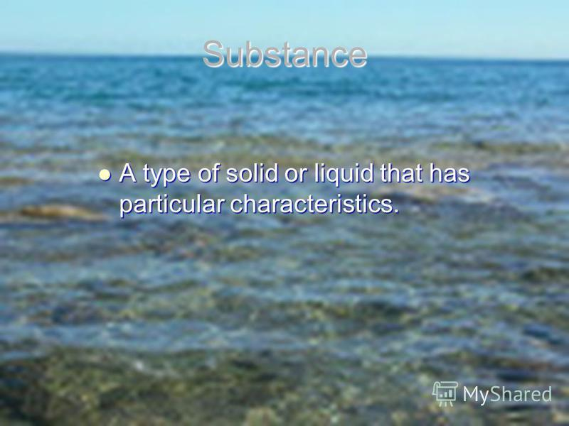 Substance A type of solid or liquid that has particular characteristics. A type of solid or liquid that has particular characteristics.