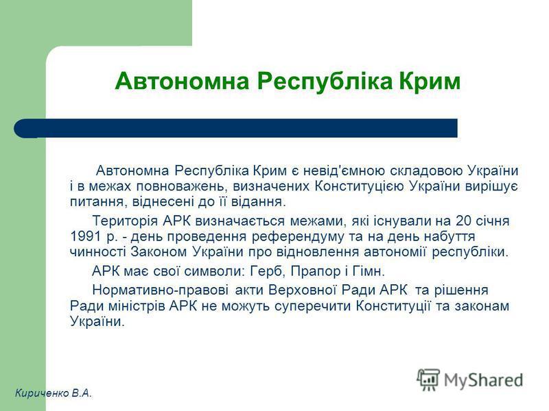 Автономна Республіка Крим Автономна Республіка Крим є невід'ємною складовою України і в межах повноважень, визначених Конституцією України вирішує питання, віднесені до її відання. Територія АРК визначається межами, які існували на 20 січня 1991 р. -