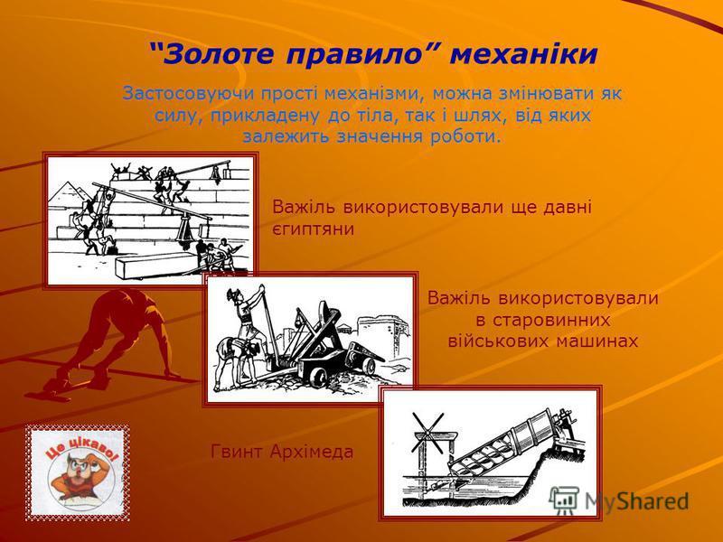 Золоте правило механіки Застосовуючи прості механізми, можна змінювати як силу, прикладену до тіла, так і шлях, від яких залежить значення роботи. Важіль використовували ще давні єгиптяни Важіль використовували в старовинних військових машинах Гвинт