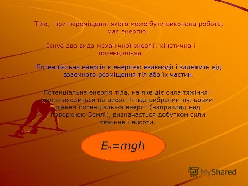 Тіло, при переміщенні якого може бути виконана робота, має енергію. Існує два вида механічної енергії: кінетична і потенціальна. Потенціальна енергія є енергією взаємодії і залежить від взаємного розміщення тіл або їх частин. E n =mgh Потенціальна ен