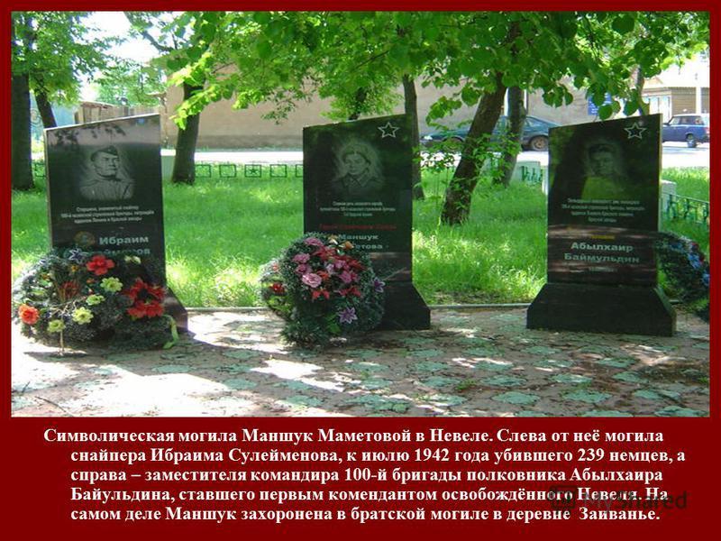 Символическая могила Маншук Маметовой в Невеле. Слева от неё могила снайпера Ибраима Сулейменова, к июлю 1942 года убившего 239 немцев, а справа – заместителя командира 100-й бригады полковника Абылхаира Байульдина, ставшего первым комендантом освобо